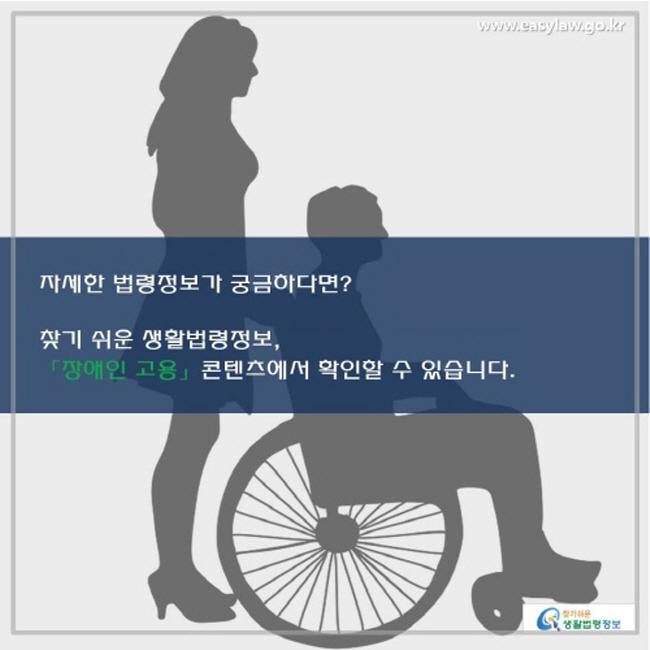 자세한 법령정보가 궁금하다면? 찾기 쉬운 생활법령정보, 「장애인 고용」 콘텐츠에서 확인할 수 있습니다.
